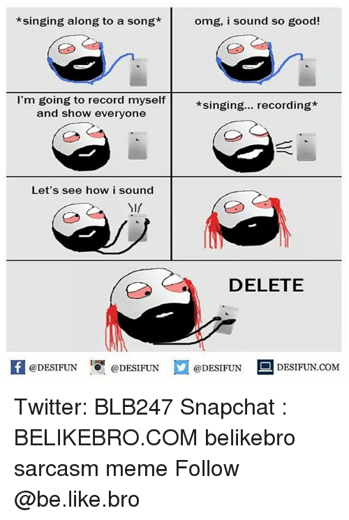 Be Like, Meme, and Memes: *singing along to a song*omg, i sound so good!  I'm going to record myself  and show everyone  *singing... recording*  Let's see how i sound  NIf  DELETE  K @DESIFUN 1 @DESIFUN @DESIFUN-DESIFUN.COM Twitter: BLB247 Snapchat : BELIKEBRO.COM belikebro sarcasm meme Follow @be.like.bro