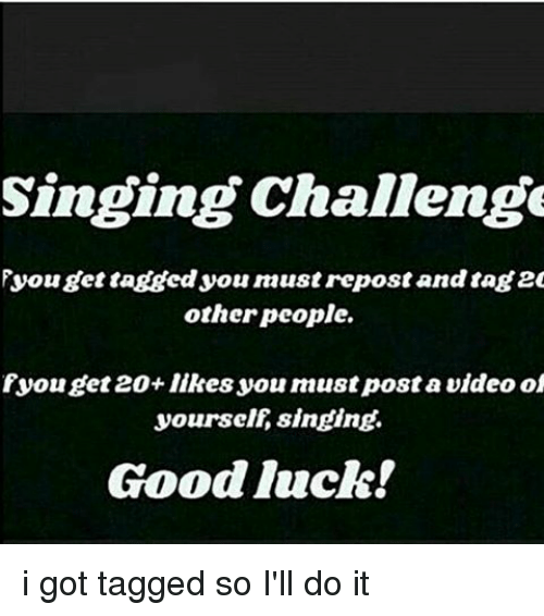Memes, Singing, and Luck: Singing Challenge  Fyou get tagged you naustrepostandtag 20  other people.  you get 20 likes you must postavideoof  yourself singing.  Good luck! i got tagged so I'll do it
