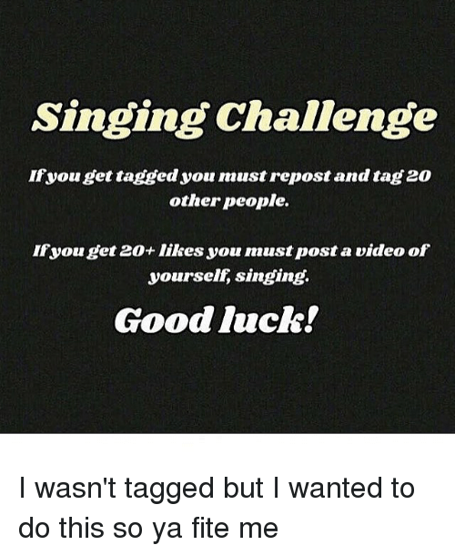 Memes, 🤖, and Good Luck: Singing Challenge  If you get tagged you must repost and tag20  other people.  you get 20+ likes you must post a video of  yourself singing.  Good luck! I wasn't tagged but I wanted to do this so ya fite me