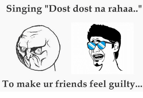 "memes: Singing ""Dost dost na rahaa  To make ur friends feel guilty"