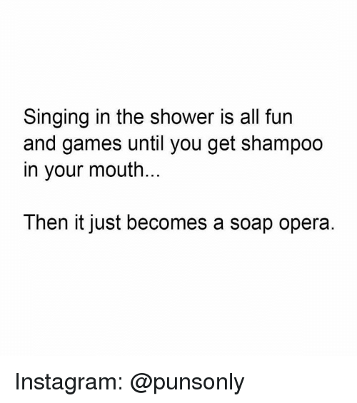 Instagram, Shower, and Singing: Singing in the shower is all furn  and games until you get shampoo  in your mouth.  Then it just becomes a soap opera Instagram: @punsonly