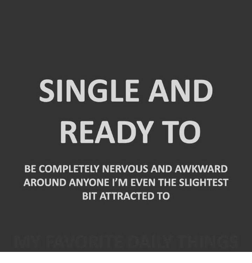 Memes, Awkward, and Single: SINGLE AND  READY TO  BE COMPLETELY NERVOUS AND AWKWARD  AROUND ANYONE I'M EVEN THE SLIGHTEST  BIT ATTRACTED TO