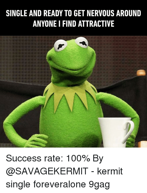 9gag, Anaconda, and Memes: SINGLE AND READY TO GET NERVOUS AROUND  ANYONE I FIND ATTRACTIVE Success rate: 100% By @SAVAGEKERMlT - kermit single foreveralone 9gag
