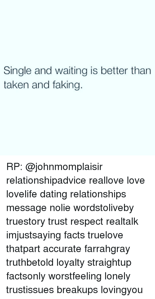 Dating, Facts, and Fake: Single and waiting is better than  taken and faking RP: @johnmomplaisir relationshipadvice reallove love lovelife dating relationships message nolie wordstoliveby truestory trust respect realtalk imjustsaying facts truelove thatpart accurate farrahgray truthbetold loyalty straightup factsonly worstfeeling lonely trustissues breakups lovingyou