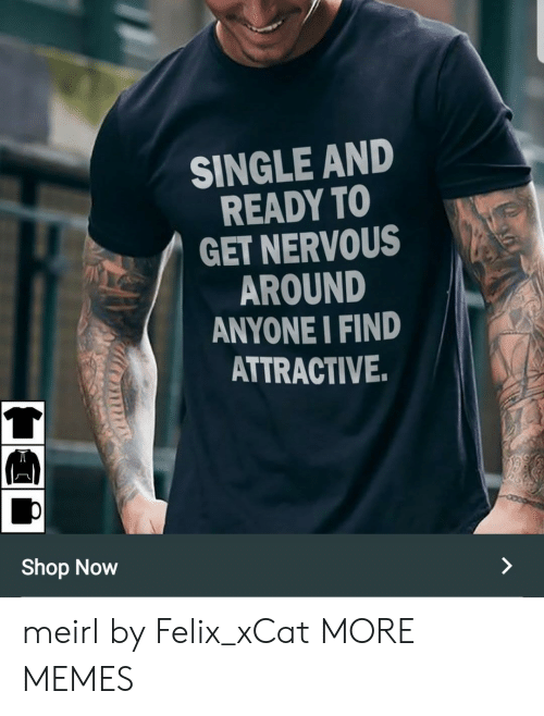 felix: SINGLE ANID  READY TO  GET NERVOUS  AROUND  ANYONE I FIND  ATTRACTIVE  兀  Shop Now meirl by Felix_xCat MORE MEMES