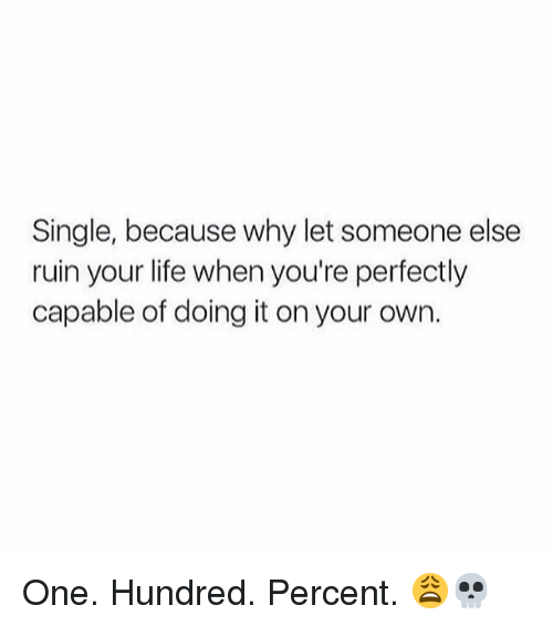 Life, Memes, and Single: Single, because why let someone else  ruin your life when you're perfectly  capable of doing it on your own. One. Hundred. Percent. 😩💀