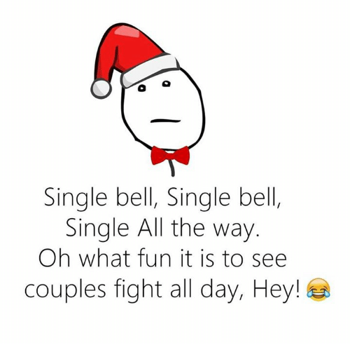 Fight, Single, and All The: Single bell, Single bell  Single All the way  Oh what fun it is to see  Couples fight all day, Hey!