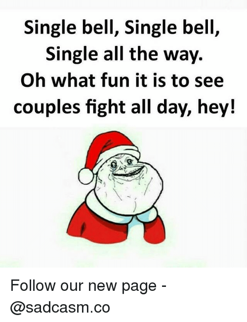 Memes, Fight, and Single: Single bell, Single bell,  Single all the way.  Oh what fun it is to see  couples fight all day, hey! Follow our new page - @sadcasm.co