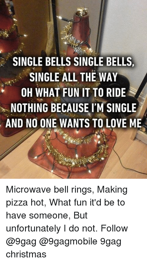 bell ringing: SINGLE BELLS SINGLE BELLS,  SINGLE ALL THE WAY  OH WHAT FUN IT TO RIDE  NOTHING BECAUSE I'M SINGLE  AND NO ONE WANTS TO LOVE ME Microwave bell rings, Making pizza hot, What fun it'd be to have someone, But unfortunately I do not. Follow @9gag @9gagmobile 9gag christmas