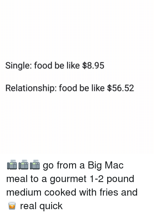 Be Like, Food, and Memes: Single: food be like $8.95  Relationship: food be like $56.52 📠📠📠 go from a Big Mac meal to a gourmet 1-2 pound medium cooked with fries and 🥃 real quick