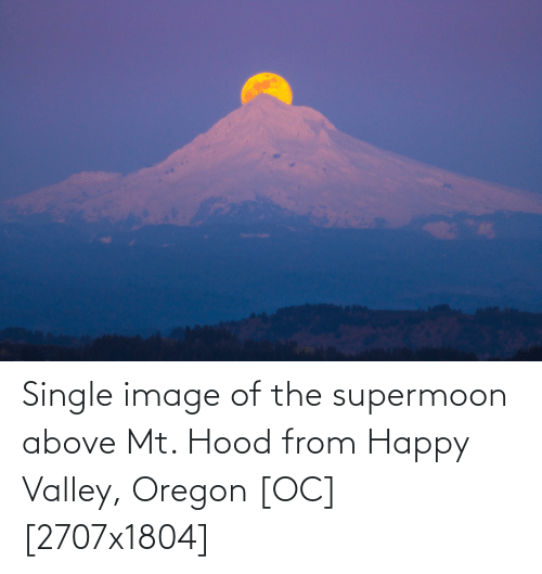 Hood: Single image of the supermoon above Mt. Hood from Happy Valley, Oregon [OC] [2707x1804]