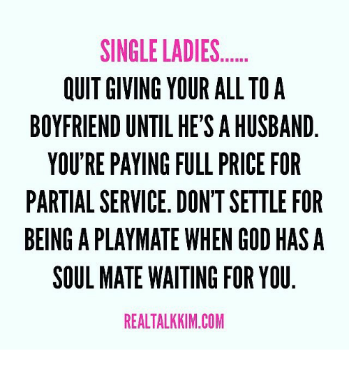 Single Lady: SINGLE LADIES  OUIT GIVING YOUR ALL TO A  BOYFRIEND UNTIL HE'S AHUSBAND  YOU'RE PAYING FULL PRICE FOR  PARTIAL SERVICE. DON'TSETTLE FOR  BEING A PLAYMATE WHEN GOD HAS A  SOUL MATE WAITING FOR YOU  REALTALKKIM.COM