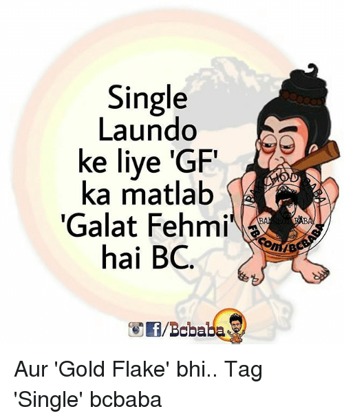 Memes, Live, and Single: Single  Laundo  ke live 'GF  ka matlab  Galat Fehmi  hai BC Aur 'Gold Flake' bhi.. Tag 'Single' bcbaba