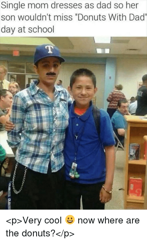 "Dad, School, and Cool: Single mom dresses as dad so her  son wouldn't miss ""Donuts With Dad""  day at school <p>Very cool 😀 now where are the donuts?</p>"