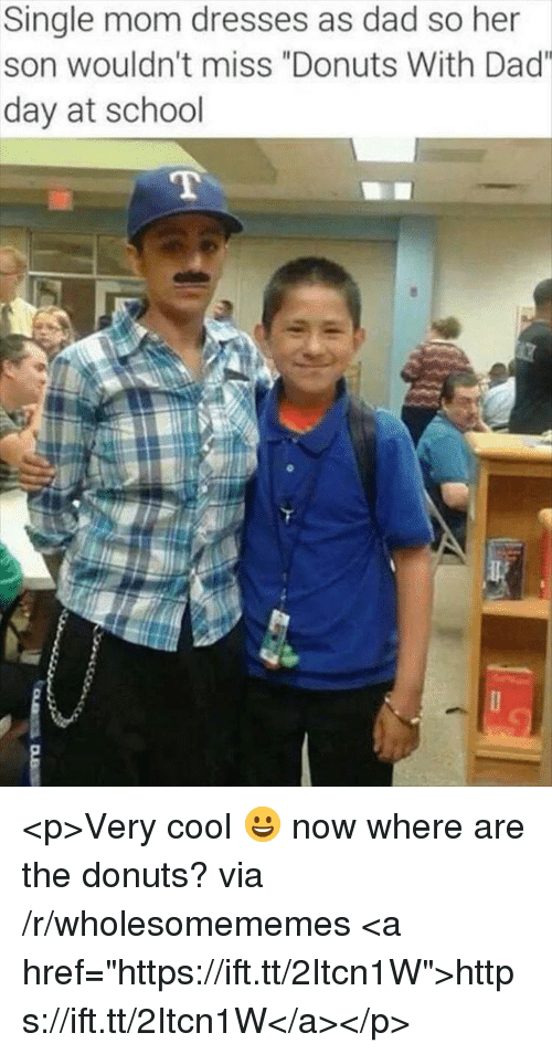 "Dad, School, and Cool: Single mom dresses as dad so her  son wouldn't miss ""Donuts With Dad""  day at school <p>Very cool 😀 now where are the donuts? via /r/wholesomememes <a href=""https://ift.tt/2Itcn1W"">https://ift.tt/2Itcn1W</a></p>"