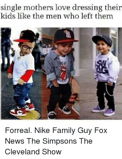 Dank Memes: single mothers love dressing their  kids like the men who left them Forreal.  Nike Family Guy Fox News The Simpsons The Cleveland Show