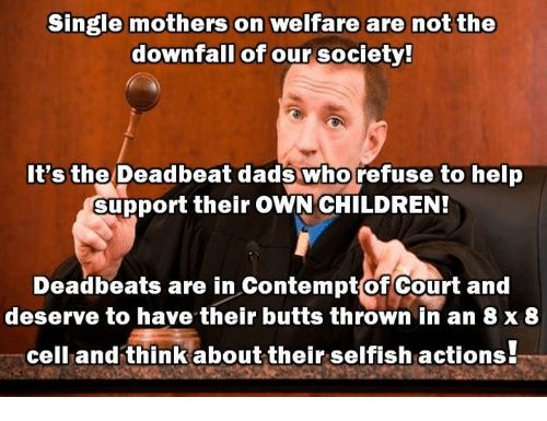 deadbeat: Single mothers on welfare are not the  downfall of our society!  It's the Deadbeat dads who refuse to help  support their OWN CHILDREN!  Deadbeats are in ContemptofCourt and  deserve to have their butts thrown in an 8 x 8  cell and think about their selfish actions