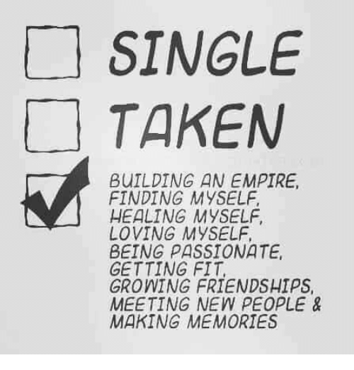 Single Taken: SINGLE  TAKEN  BUILDING AN EMPIRE,  FINDING MYSELF  HEALING MYSELF  LOVING MYSELF  BEING PASSIONATE  GETTING FIT  GROWING FRIENDSHIPS  MEETING NEW PEOPLE &  MAKING MEMORIES