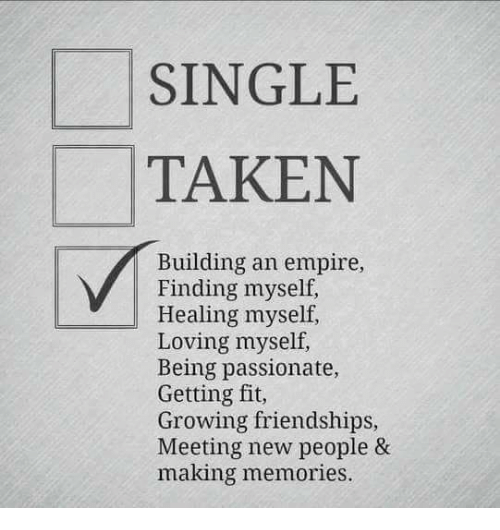 Single Taken: SINGLE  TAKEN  Building an empire,  Finding myself,  Healing myself,  Loving myself,  Being passionate,  Getting fit,  Growing friendships,  Meeting new people &  making memories.