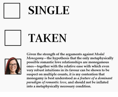 Paradigm: SINGLE  TAKEN  Given the strength of the arguments against Modal  Monogamy-the hypothesis that the only metaphysically  possible romantic love relationships are monogamous  ones-together with the relative ease with which even  very robust intuitions in its favour can be shown to be  suspect on multiple counts, it is my contention that  monogamy is best understood as a feature of a dominant  paradigm of romantic love, and should not be inflated  into a metaphysically necessary condition.