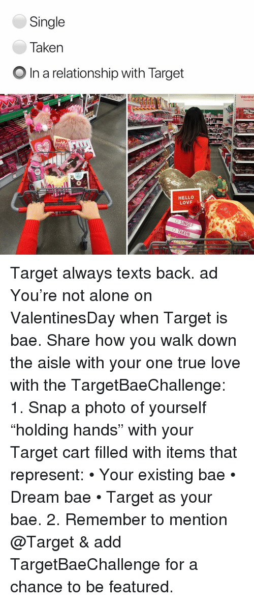 "Single Taken: Single  Taken  O In a relationship with Target  Valentine  Thursday Febra  RAPPy  HeAR  HELLO  LOVF Target always texts back. ad You're not alone on ValentinesDay when Target is bae. Share how you walk down the aisle with your one true love with the TargetBaeChallenge: 1. Snap a photo of yourself ""holding hands"" with your Target cart filled with items that represent: • Your existing bae • Dream bae • Target as your bae. 2. Remember to mention @Target & add TargetBaeChallenge for a chance to be featured."