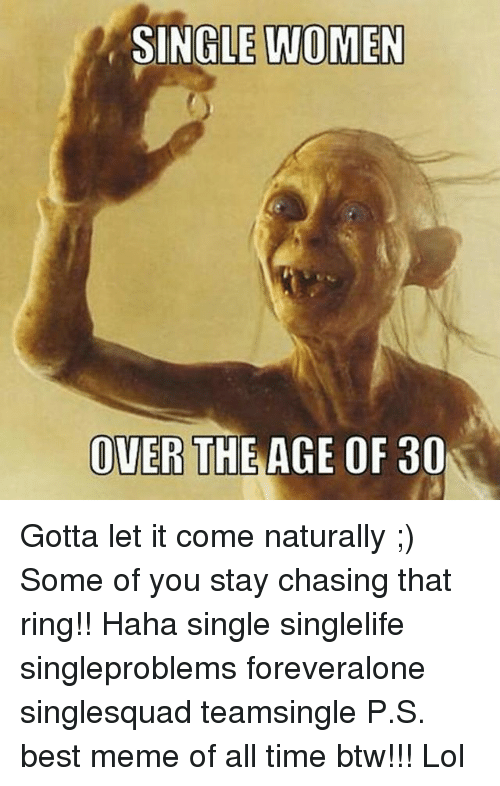 Best Meme Of All Time: SINGLE WOMEN  OVER  THE AGE OF 30 Gotta let it come naturally ;) Some of you stay chasing that ring!! Haha single singlelife singleproblems foreveralone singlesquad teamsingle P.S. best meme of all time btw!!! Lol