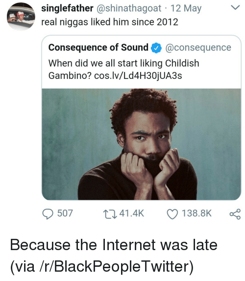 Blackpeopletwitter, Childish Gambino, and Internet: singlefather @shinathagoat 12 May  real niggas liked him since 2012  Consequence of Sound@consequence  When did we all start liking Childish  Gambino? cos.lv/Ld4H30jUA3s  507 t 41.4k 138.8K <p>Because the Internet was late (via /r/BlackPeopleTwitter)</p>