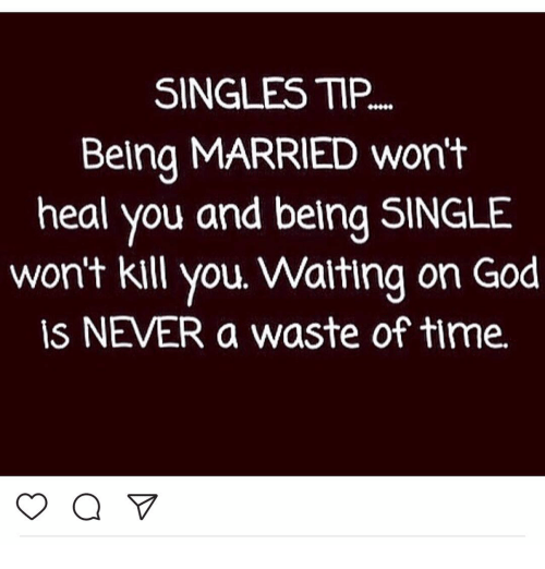 Memes, 🤖, and Gods: SINGLES TIP...  Being MARRIED won't  heal you and belng SINGLE  won't kill you Walting on God  ISN VER a waste of time.