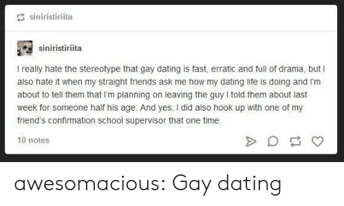 Dating Life: siniristiriita  siniristiriita  I really hate the stereotype that gay dating is fast, erratic and full of drama, but I  also hate it when my straight friends ask me how my dating life is doing and l'm  about to tell them that I'm planning on leaving the guy told them about last  week for someone half his age. And yes, I did also hook up with one of my  friend's confirmation school supervisor that one time.  10 notes awesomacious:  Gay dating