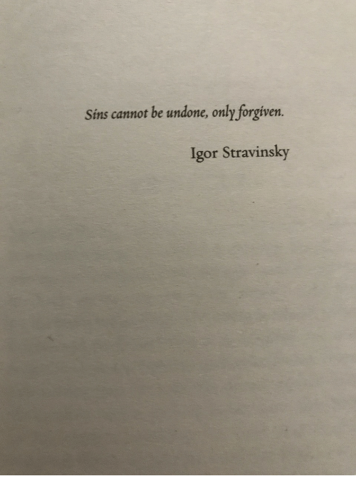 Forgiven: Sins cannot be undone, only forgiven  Igor Stravinsky