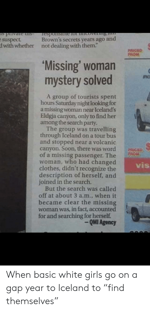 "Iceland: -sIp auPALId st  Brown's secrets years ago and  Tesponsibie 1ol thicoverng  e suspect.  dwith whether  not dealing with them.""  PRICED  FROM  'Missing' woman  mystery solved  #NO  A group of tourists spent  hours Saturday night looking for  a missing woman near Iceland's  Eldgja canyon, only to find her  among the search party.  The group was travelling  through Iceland on a tour bus  and stopped near a volcanic  canyon. Soon, there was word  of a missing passenger. The  woman, who had changed  clothes, didn't recognize the  description of herself, and  joined in the search.  But the search was called  off at about 3 a.m., when it  became clear the missing  woman was, in fact, accounted  for and searching for herself.  PRICED  FROM  vis  QMI Agency When basic white girls go on a gap year to Iceland to ""find themselves"""
