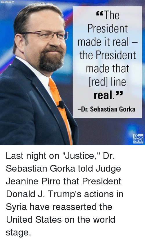 """Memes, News, and Fox News: Sipa USA AP  The  President  made it real  the President  made that  [red] line  real  33  -Dr. Sebastian Gorka  FOX  NEWS Last night on """"Justice,"""" Dr. Sebastian Gorka told Judge Jeanine Pirro that President Donald J. Trump's actions in Syria have reasserted the United States on the world stage."""