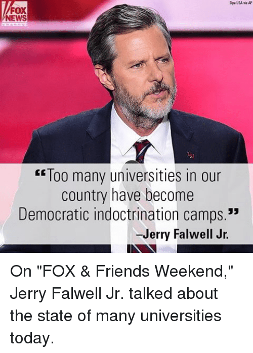 """Friends, Memes, and News: Sipa USA wa AP  FOX  NEWS  """"Too many universities in our  country have become  Democratic indoctrination camps.""""  -Jerry Falwell Jr. On """"FOX & Friends Weekend,"""" Jerry Falwell Jr. talked about the state of many universities today."""