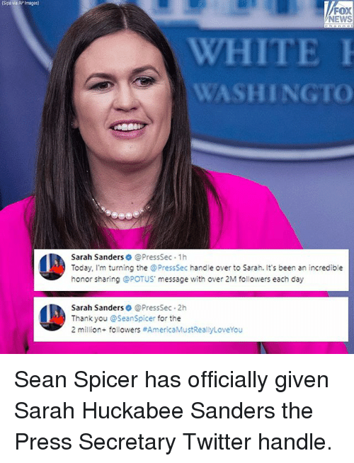 Seanspicer: Sipa via AP Images)  FOX  NEWS  WHITE  WASHINGTO  Sarah Sanders @PressSec 1h  Today, I'm turning the @PressSec handle over to Sarah. It's been an incredible  honor sharing @POTUS message with over 2M followers each day  Sarah Sanders @PressSec 2h  Thank you @Seanspicer for the  2 million. followers Sean Spicer has officially given Sarah Huckabee Sanders the Press Secretary Twitter handle.