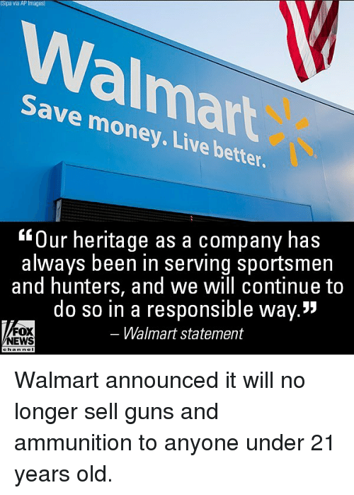 "Guns, Memes, and Money: Sipa via AP Images  Walmart  Save money. Live better  Our heritage as a company has  always been in serving sportsmen  and hunters, and we will continue to  do so in a responsible way.""  Walmart statement  FOX  NEWS Walmart announced it will no longer sell guns and ammunition to anyone under 21 years old."