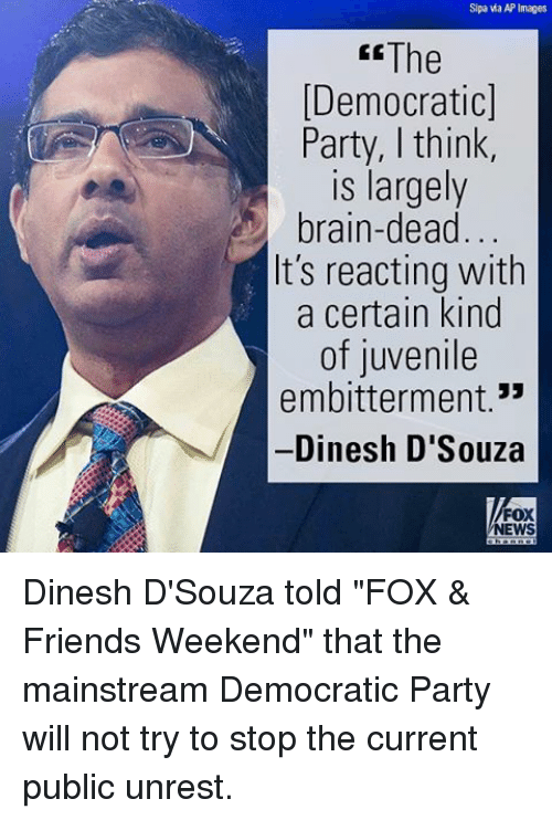 "Juvenile, Memes, and Democratic Party: Sipa wa AP Images  The  Democratic]  Party, think  is largely  brain-dead  It's reacting with  a certain kind  of juvenile  embitterment  Dinesh D'Souza  FOX  NEWS Dinesh D'Souza told ""FOX & Friends Weekend"" that the mainstream Democratic Party will not try to stop the current public unrest."