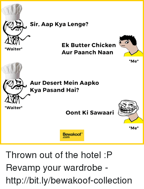 "Memes, Chicken, and Hotel: Sir, Aap Kya Lenge?  Ek Butter Chicken  Aur Paanch Naan  Waiter*  Me*  AurDesert Mein Aapko  Kya Pasand Hai?  Waiter*  Oont Ki Sawaari  Me*  Bewakoof""  .com Thrown out of the hotel :P  Revamp your wardrobe - http://bit.ly/bewakoof-collection"