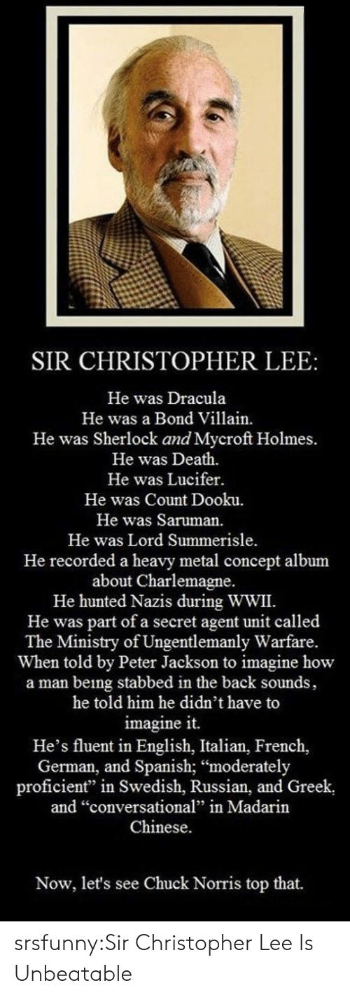 """Hunted: SIR CHRISTOPHER LEE:  He was Dracula  He was a Bond Villain.  He was Sherlock and Mycroft Holmes.  He was Death.  He was Lucifer.  He was Count Dooku.  He was Saruman.  He was Lord Summerisle  He recorded a heavy metal concept album  about Charlemagne.  He hunted Nazis during WWII.  He was part of a secret agent unit called  The Ministry of Ungentlemanly Warfare.  When told by Peter Jackson to imagine how  a man being stabbed in the back sounds,  he told him he didn't have to  imagine it.  He's fluent in English, Italian, French,  German, and Spanish; """"moderately  proficient"""" in Swedish, Russian, and Greek  and """"conversational"""" in Madarin  Chinese.  Now, let's see Chuck Norris top that. srsfunny:Sir Christopher Lee Is Unbeatable"""