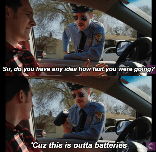 batteries: Sir, do you have any idea how fastyou were going?  'Cuz this is outta batteries