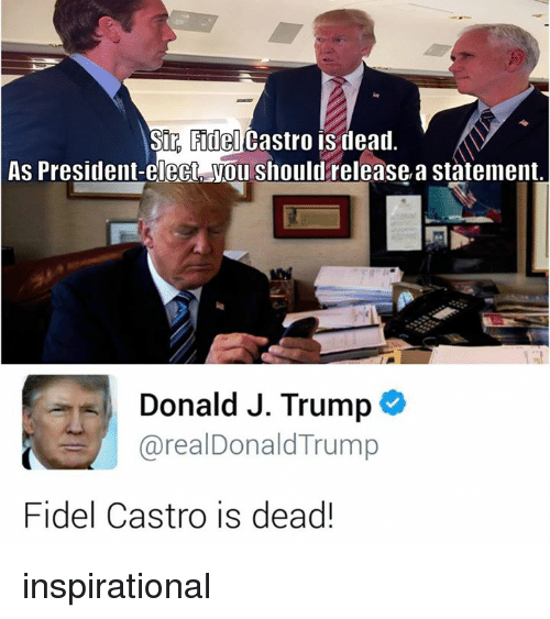 Dank Memes: Sir Fidel Castro is dead  As President-elect You should release, a statement.  Donald J. Trump  arealDonald Trump  Fidel Castro is dead! inspirational