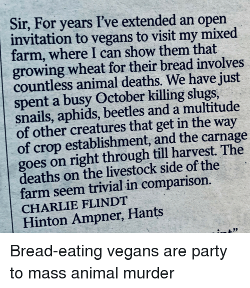 Carnage: Sir, For years I've extended an open  invitation to vegans to visit my mixed  farm, where I can show them that  growing wheat for their bread involves  countless animal deaths. We have just  spent a busy October killing slugs,  snails, aphids, beetles and a multitude  of other creatures that get in the way  of crop establishment, and the carnage  goes on right through till harvest. The  deaths on the livestock side of the  farm seem trivial in comparison.  CHARLIE FLINDT  Hinton Ampner, Hants Bread-eating vegans are party to mass animal murder