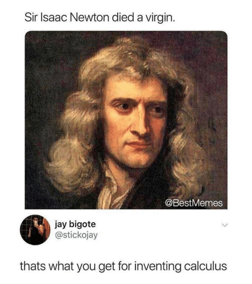 Virgin: Sir Isaac Newton died a virgin  @BestMemes  jay bigote  @stickojay  thats what you get for inventing calculus