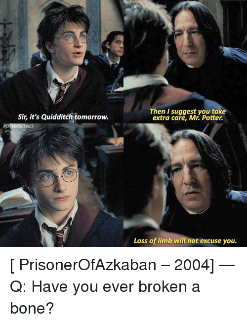 suggestive: Sir, it's Quidditch tomorrow.  Then I suggest you take  extra care, Mr. Potter.  POTTERSCENES  Loss of limb will not excuse you. [ PrisonerOfAzkaban – 2004] — Q: Have you ever broken a bone?