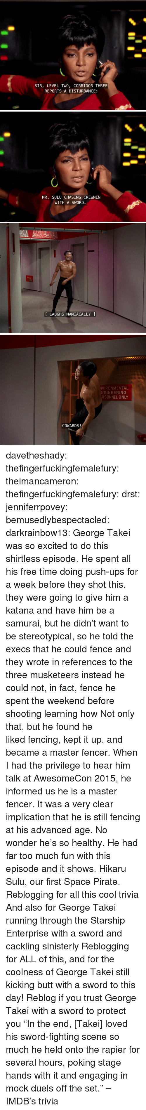 """katana: SIR, LEVEL TWO, CORRIDOR THREE  REPORTS A DISTURBANCE   MR. SULU CHASING CREWMEN  WITH A SWORD.   LAUGHS MANIACALLY   VIRONMENTAL  NGINEERING  RSONNEL ONLY  COWARDS! davetheshady:  thefingerfuckingfemalefury:  theimancameron:  thefingerfuckingfemalefury:  drst:  jenniferrpovey:  bemusedlybespectacled:  darkrainbow13:  George Takei was so excited to do this shirtless episode. He spent all his free time doing push-ups for a week before they shot this.  they were going to give him a katana and have him be a samurai, but he didn't want to be stereotypical, so he told the execs that he could fence and they wrote in references to the three musketeers instead he could not, in fact, fence he spent the weekend before shooting learning how  Not only that, but he found he likedfencing, kept it up, and became a master fencer. When I had the privilege to hear him talk at AwesomeCon 2015, he informed us he isa master fencer. It was a very clear implication that he is stillfencing at his advanced age. No wonder he's so healthy. He had fartoo much fun with this episode and it shows.  Hikaru Sulu, our first Space Pirate.   Reblogging for all this cool trivia And also for George Takei running through the Starship Enterprise with a sword and cackling sinisterly   Reblogging for ALL of this, and for the coolness of George Takei still kicking butt with a sword to this day!  Reblog if you trust George Takei with a sword to protect you  """"In the end, [Takei] loved his sword-fighting scene so much he held onto the rapier for several hours, poking stage hands with it and engaging in mock duels off the set."""" – IMDB's trivia"""