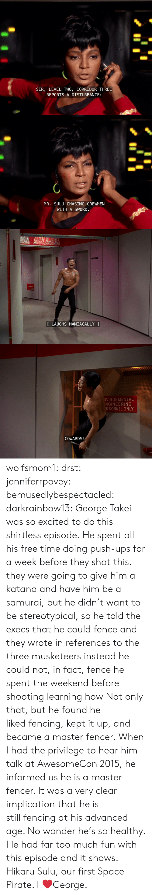 push ups: SIR, LEVEL TWO, CORRIDOR THREE  REPORTS A DISTURBANCE   MR. SULU CHASING CREWMEN  WITH A SWORD.   LAUGHS MANIACALLY   VIRONMENTAL  NGINEERING  RSONNEL ONLY  COWARDS! wolfsmom1:  drst:   jenniferrpovey:  bemusedlybespectacled:  darkrainbow13:  George Takei was so excited to do this shirtless episode. He spent all his free time doing push-ups for a week before they shot this.  they were going to give him a katana and have him be a samurai, but he didn't want to be stereotypical, so he told the execs that he could fence and they wrote in references to the three musketeers instead he could not, in fact, fence he spent the weekend before shooting learning how  Not only that, but he found he likedfencing, kept it up, and became a master fencer. When I had the privilege to hear him talk at AwesomeCon 2015, he informed us he isa master fencer. It was a very clear implication that he is stillfencing at his advanced age. No wonder he's so healthy. He had fartoo much fun with this episode and it shows.   Hikaru Sulu, our first Space Pirate.    I ❤️George.