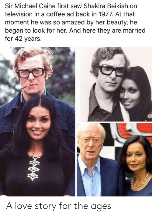 Television: Sir Michael Caine first saw Shakira Beikish on  television in a coffee ad back in 1977. At that  moment he was so amazed by her beauty, he  began to look for her. And here they are married  for 42 years. A love story for the ages