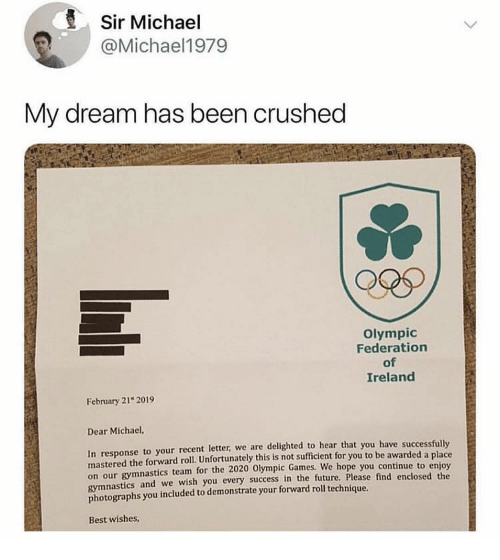 federation: Sir Michael  @Michael1979  My dream has been crushed  Olympic  Federation  of  Ireland  February 21 2019  Dear Michael,  In response to your recent letter, we are delighted to hear that you have successfully  mastered the forward roll. Unfortunately this is not sufficient for you to be awarded a place  on our gymnastics team for the 2020 Olympic Games.  gymnastics and we wish you every success in the future, Please find enclosed the  photographs you included to demonstrate your forward roll technique.  We hope you continue to enjoy  Best wishes