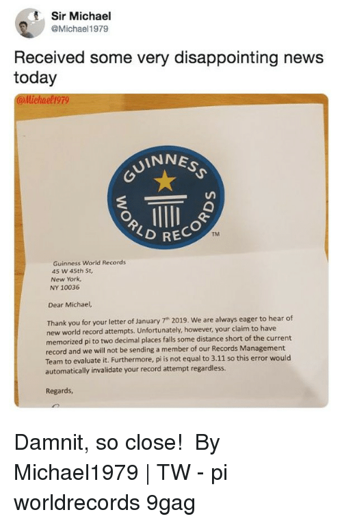 "News Today: Sir Michael  @Michael1979  Received some very disappointing news  today  llichael 199  UINNES  RECO  TM  Guinness World Records  45 w 45th St,  New York,  NY 10036  Dear Michael,  Thank you for your letter of January 7"" 2019. We are always eager to hear of  new world record attempts. Unfortunately, however, your claim to have  memorized pi to two decimal places falls some distance short of the current  record and we will not be sending a member of our Records Management  Team to evaluate it. Furthermore, pi is not equal to 3.11 so this error would  automatically invalidate your record attempt regardless.  Regards Damnit, so close!⠀ ⠀ By Michael1979 