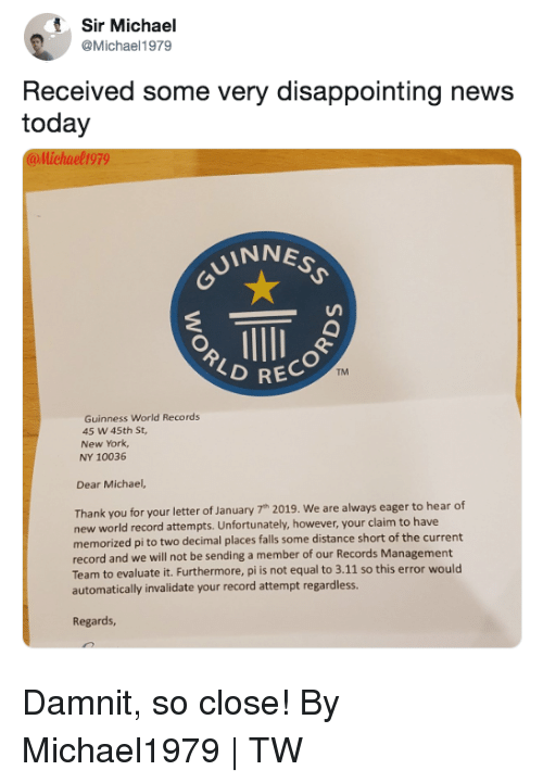 World Records: Sir Michael  @Michael1979  Received some very disappointing news  today  @llichael1979  INNE  RECOR  TM  Guinness World Records  45 W 45th St  New York  NY 10036  Dear Michael,  Thank you for your letter of January 7h 2019. We are always eager to hear df  new world record attempts. Unfortunately, however, your claim to have  memorized pi to two decimal places falls some distance short of the current  record and we will not be sending a member of our Records Management  Team to evaluate it. Furthermore, pi is not equal to 3.11 so this error would  automatically invalidate your record attempt regardless.  Regards, Damnit, so close!  By Michael1979 | TW