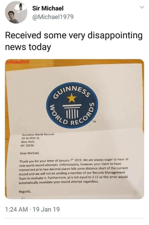 News Today: Sir Michael  @Michael1979  Received some very disappointing  news today  @Michael1979  UINNES  2  TM  RECOR  Guinness World Records  45 W 45th St,  New York  NY 10036  Dear Michael,  Thank you for your letter of January 7h 2019. We are always eager to hear of  new world record attempts. Unfortunately, however, your claim to have  memorized pi to two decimal places falls some distance short of the current  record and we will not be sending a member of our Records Management  Team to evaluate it. Furthermore, pi is not equal to 3.11 so this error would  automatically invalidate your record attempt regardless.  Regards  1:24 AM 19 Jan 19